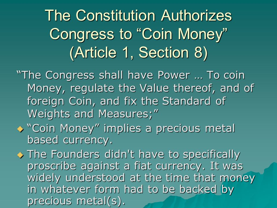 The Constitution Authorizes Congress to Coin Money (Article 1, Section 8) The Congress shall have Power … To coin Money, regulate the Value thereof, and of foreign Coin, and fix the Standard of Weights and Measures;  Coin Money implies a precious metal based currency.