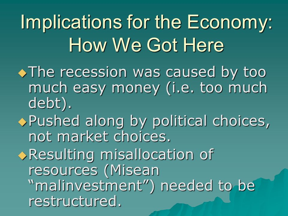Implications for the Economy: How We Got Here  The recession was caused by too much easy money (i.e.