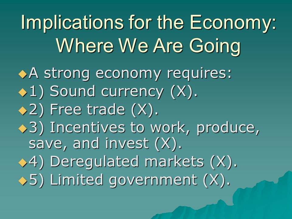 Implications for the Economy: Where We Are Going  A strong economy requires:  1) Sound currency (X).  2) Free trade (X).  3) Incentives to work, p