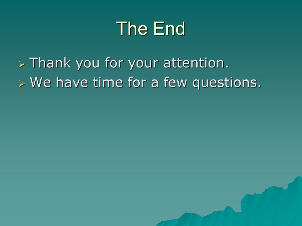 The End  Thank you for your attention.  We have time for a few questions.