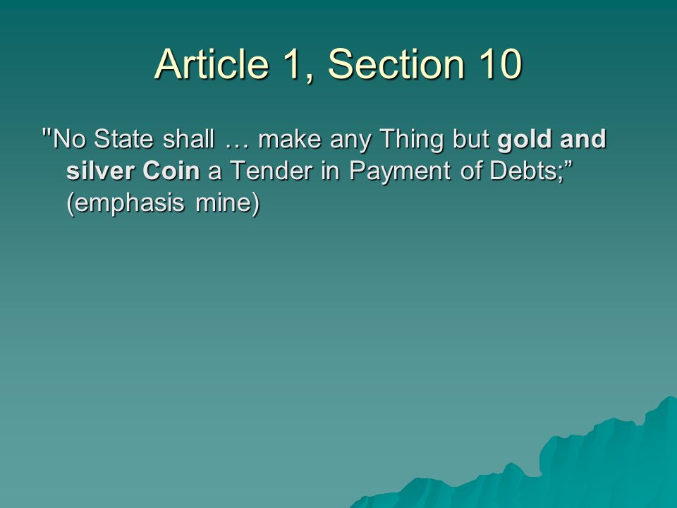 Article 1, Section 10 No State shall … make any Thing but gold and silver Coin a Tender in Payment of Debts; (emphasis mine)