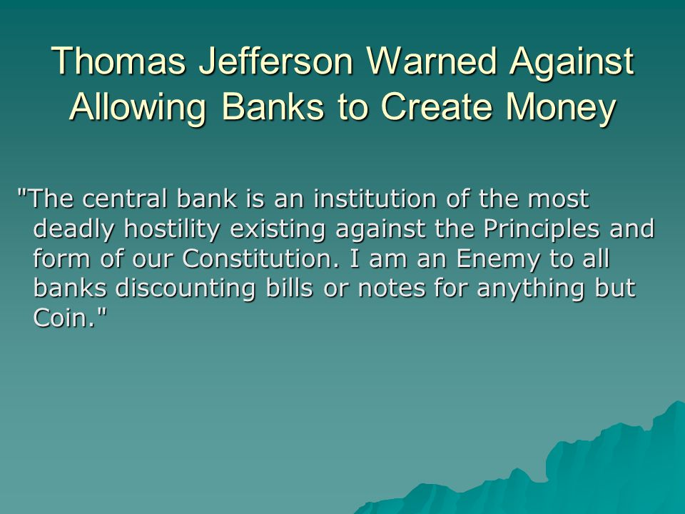 Thomas Jefferson Warned Against Allowing Banks to Create Money The central bank is an institution of the most deadly hostility existing against the Principles and form of our Constitution.