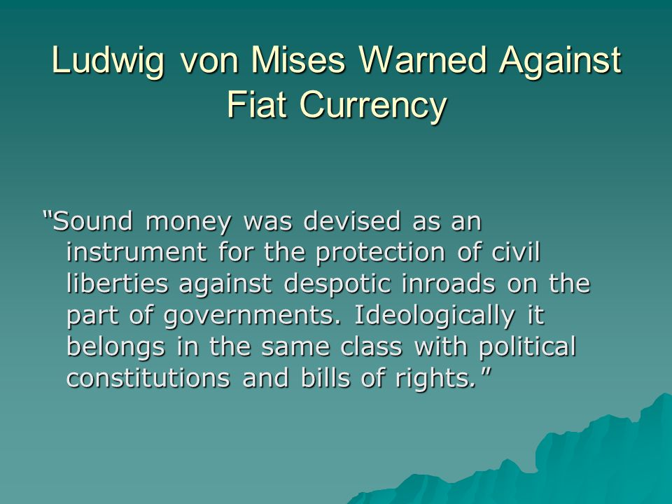 Ludwig von Mises Warned Against Fiat Currency Sound money was devised as an instrument for the protection of civil liberties against despotic inroads on the part of governments.