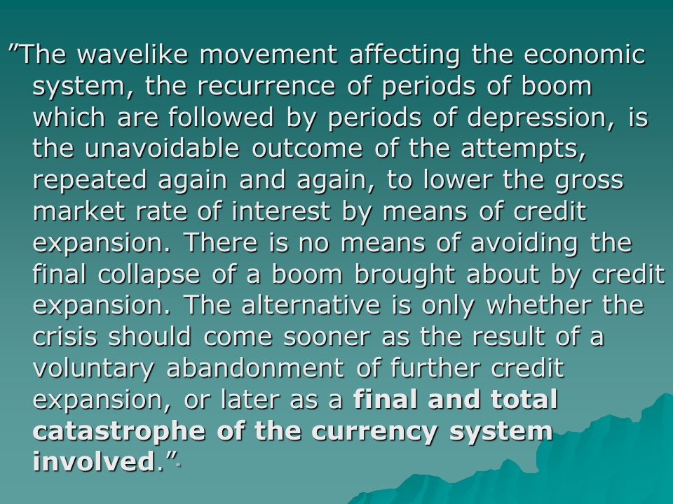 The wavelike movement affecting the economic system, the recurrence of periods of boom which are followed by periods of depression, is the unavoidable outcome of the attempts, repeated again and again, to lower the gross market rate of interest by means of credit expansion.