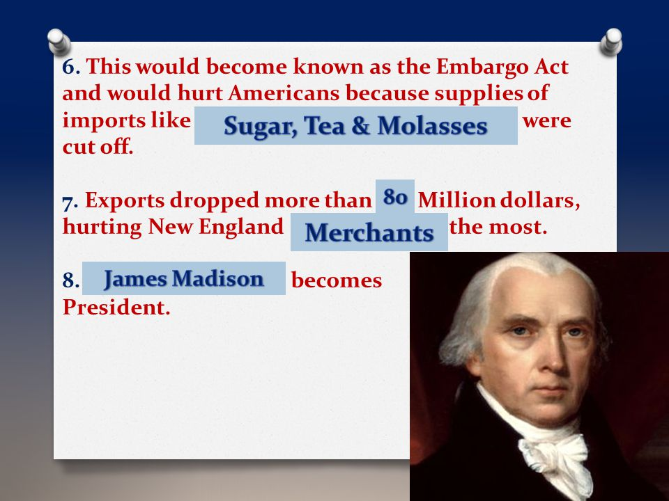 6. This would become known as the Embargo Act and would hurt Americans because supplies of imports like S _ _ _ _, T _ _ and M _ _ _ _ _ _ _ were cut