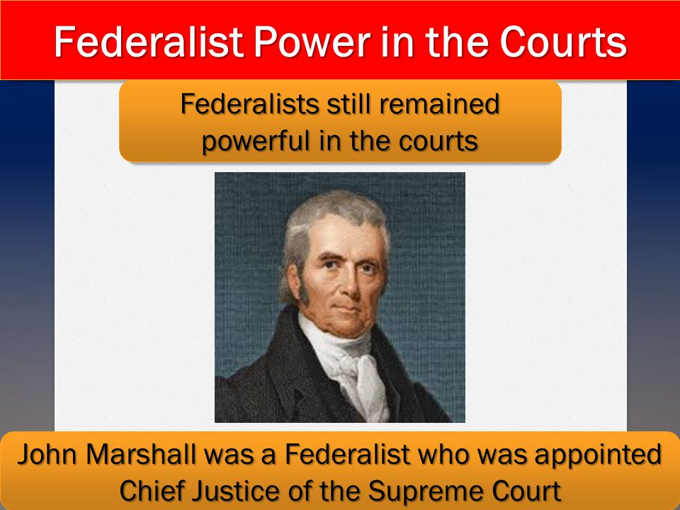 Federalist Power in the Courts Federalists still remained powerful in the courts John Marshall was a Federalist who was appointed Chief Justice of the
