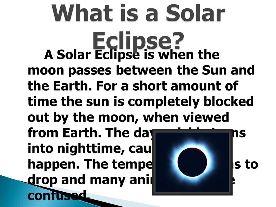 A Solar Eclipse is when the moon passes between the Sun and the Earth.