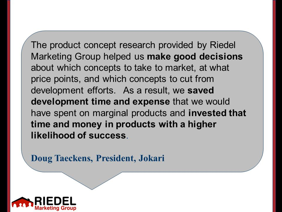 The product concept research provided by Riedel Marketing Group helped us make good decisions about which concepts to take to market, at what price points, and which concepts to cut from development efforts.