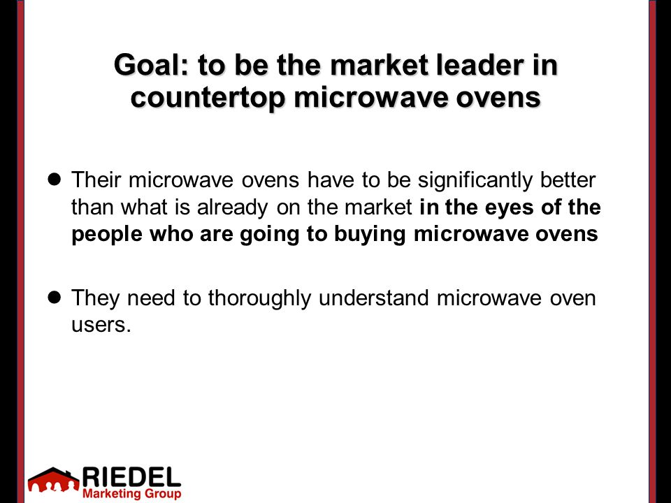 Their microwave ovens have to be significantly better than what is already on the market in the eyes of the people who are going to buying microwave ovens They need to thoroughly understand microwave oven users.