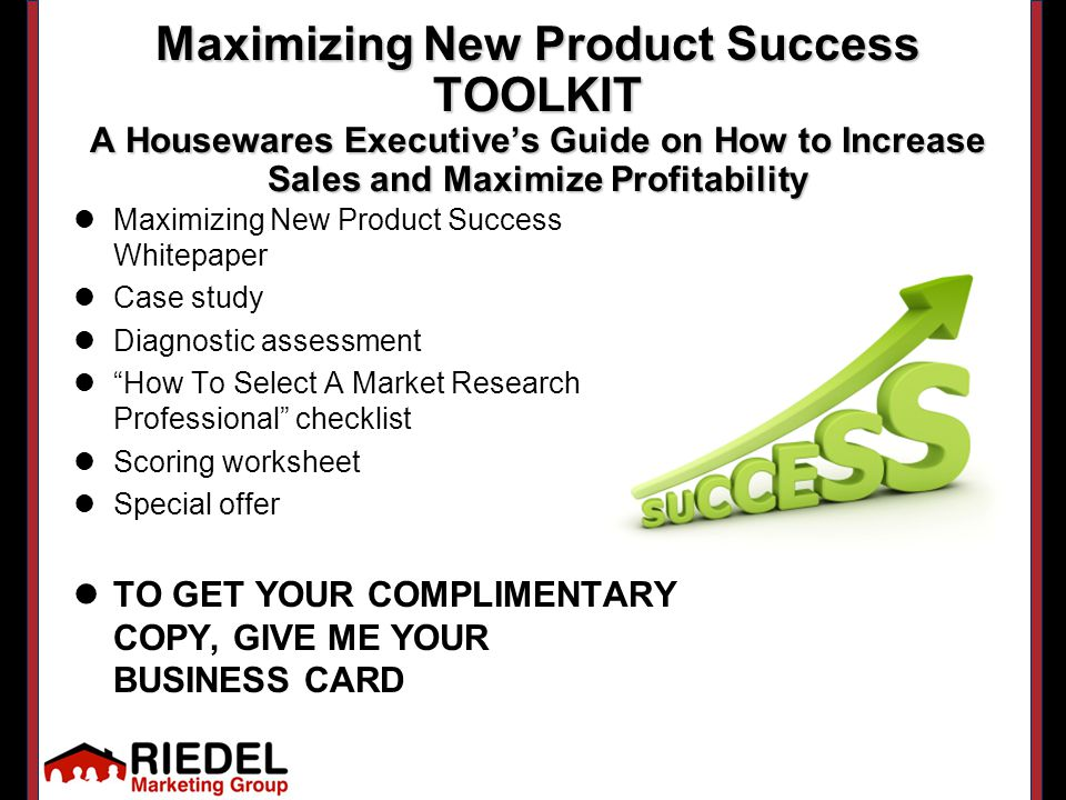 Maximizing New Product Success TOOLKIT A Housewares Executive's Guide on How to Increase Sales and Maximize Profitability Maximizing New Product Success Whitepaper Case study Diagnostic assessment How To Select A Market Research Professional checklist Scoring worksheet Special offer TO GET YOUR COMPLIMENTARY COPY, GIVE ME YOUR BUSINESS CARD