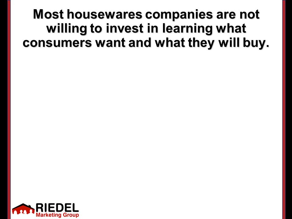 Most housewares companies are not willing to invest in learning what consumers want and what they will buy.