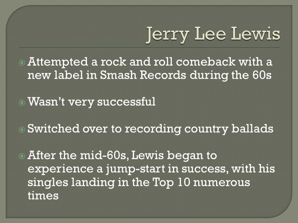  Attempted a rock and roll comeback with a new label in Smash Records during the 60s  Wasn't very successful  Switched over to recording country ballads  After the mid-60s, Lewis began to experience a jump-start in success, with his singles landing in the Top 10 numerous times