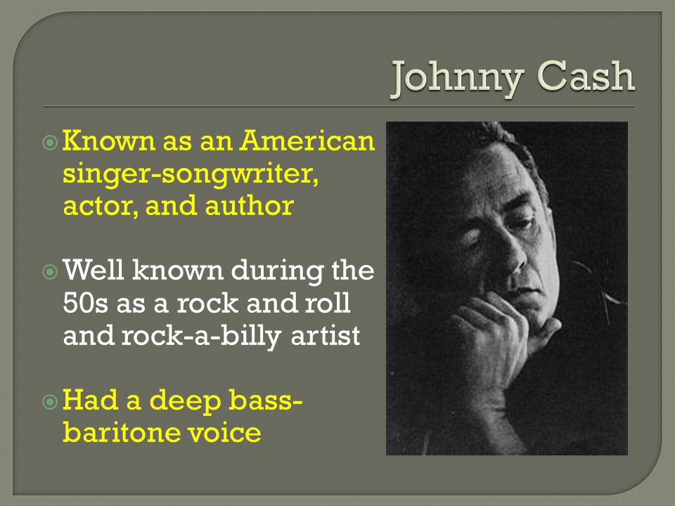  Known as an American singer-songwriter, actor, and author  Well known during the 50s as a rock and roll and rock-a-billy artist  Had a deep bass- baritone voice