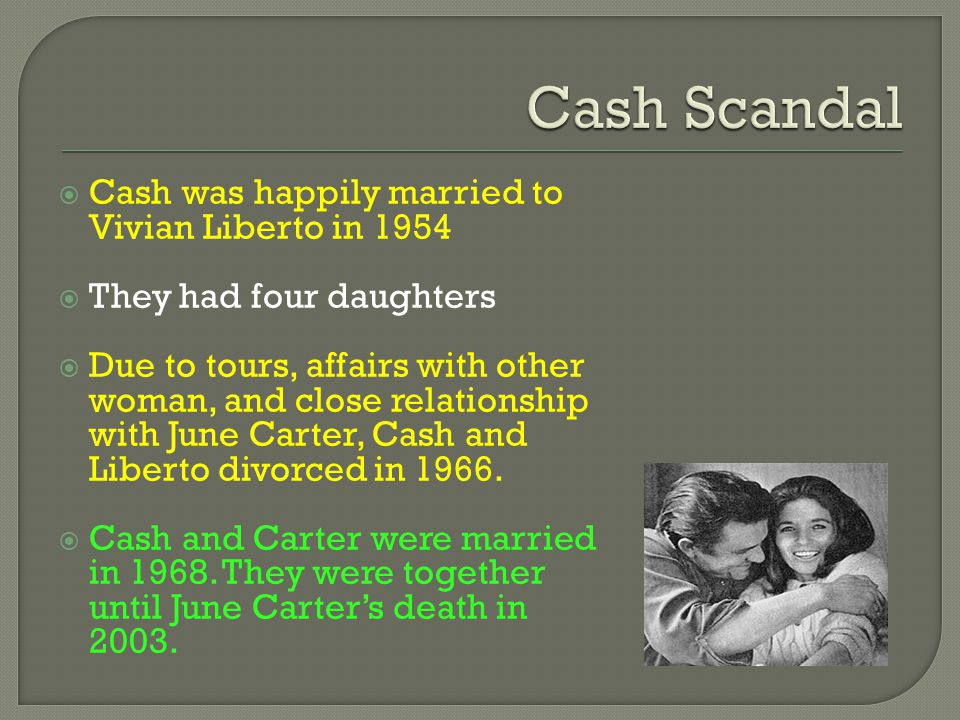  Cash was happily married to Vivian Liberto in 1954  They had four daughters  Due to tours, affairs with other woman, and close relationship with June Carter, Cash and Liberto divorced in 1966.