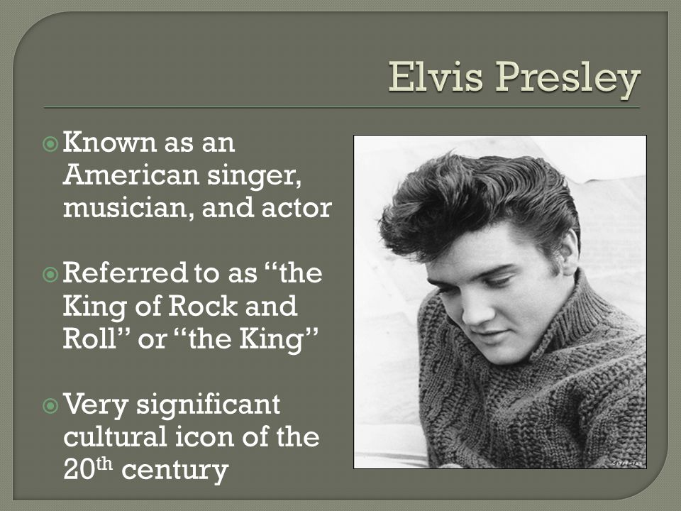  Known as an American singer, musician, and actor  Referred to as the King of Rock and Roll or the King  Very significant cultural icon of the 20 th century