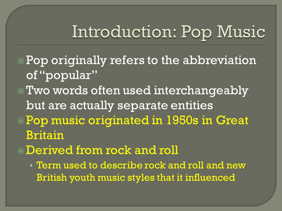  Pop originally refers to the abbreviation of popular  Two words often used interchangeably but are actually separate entities  Pop music originated in 1950s in Great Britain  Derived from rock and roll Term used to describe rock and roll and new British youth music styles that it influenced