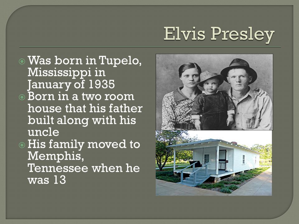  Was born in Tupelo, Mississippi in January of 1935  Born in a two room house that his father built along with his uncle  His family moved to Memphis, Tennessee when he was 13