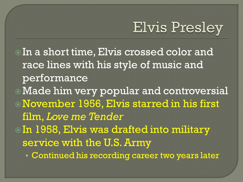  In a short time, Elvis crossed color and race lines with his style of music and performance  Made him very popular and controversial  November 1956, Elvis starred in his first film, Love me Tender  In 1958, Elvis was drafted into military service with the U.S.