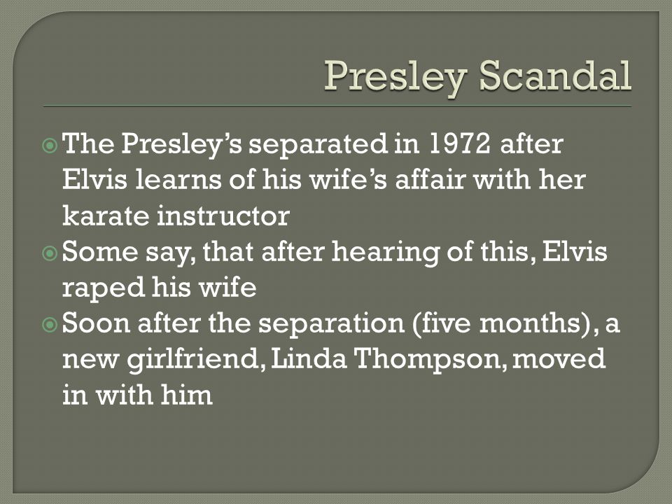  The Presley's separated in 1972 after Elvis learns of his wife's affair with her karate instructor  Some say, that after hearing of this, Elvis raped his wife  Soon after the separation (five months), a new girlfriend, Linda Thompson, moved in with him
