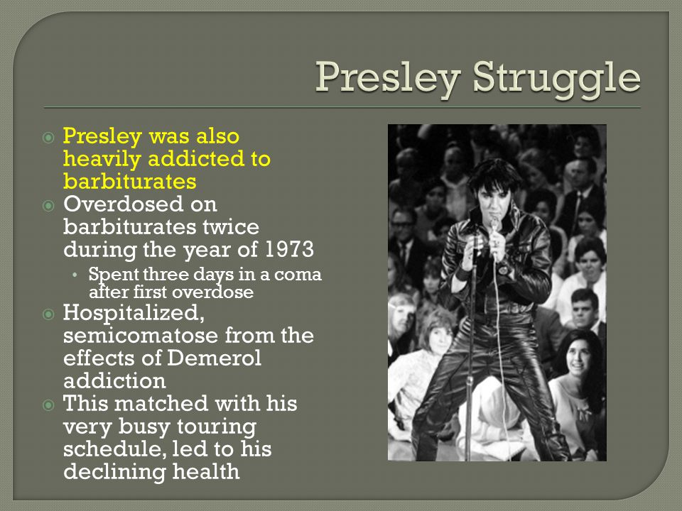  Presley was also heavily addicted to barbiturates  Overdosed on barbiturates twice during the year of 1973 Spent three days in a coma after first overdose  Hospitalized, semicomatose from the effects of Demerol addiction  This matched with his very busy touring schedule, led to his declining health