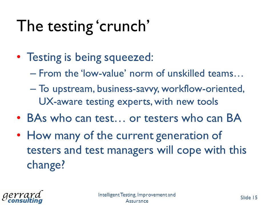 The testing 'crunch' Testing is being squeezed: – From the 'low-value' norm of unskilled teams… – To upstream, business-savvy, workflow-oriented, UX-a