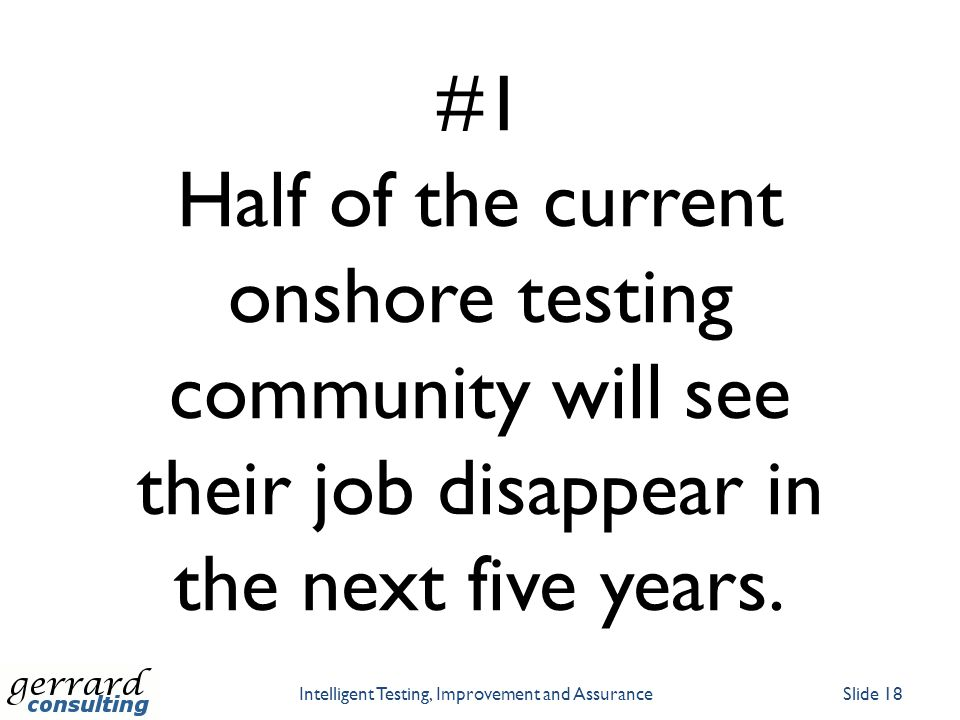 #1 Half of the current onshore testing community will see their job disappear in the next five years. Intelligent Testing, Improvement and AssuranceSl
