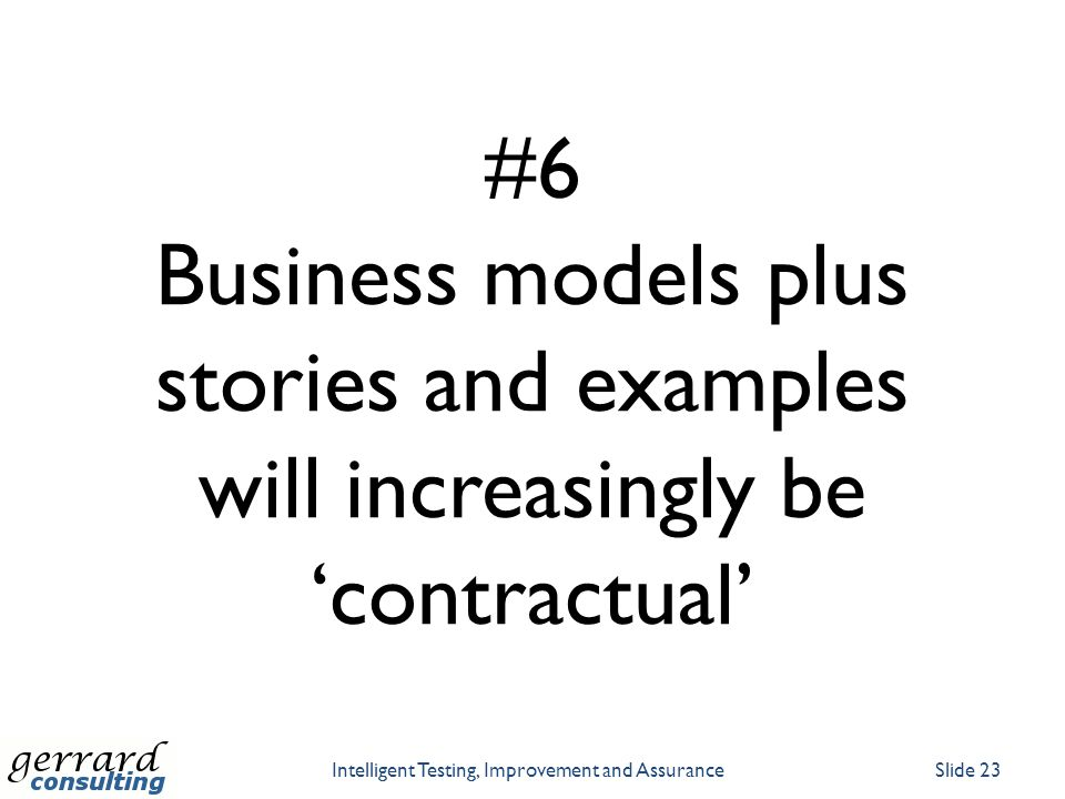 #6 Business models plus stories and examples will increasingly be 'contractual' Intelligent Testing, Improvement and AssuranceSlide 23