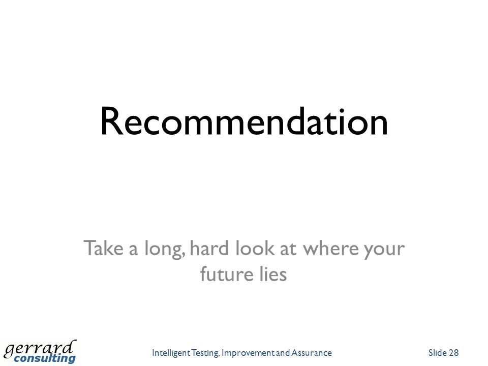 Recommendation Take a long, hard look at where your future lies Intelligent Testing, Improvement and AssuranceSlide 28