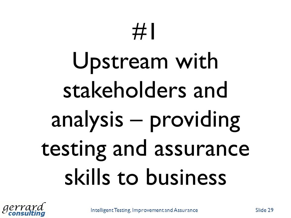 #1 Upstream with stakeholders and analysis – providing testing and assurance skills to business Intelligent Testing, Improvement and AssuranceSlide 29