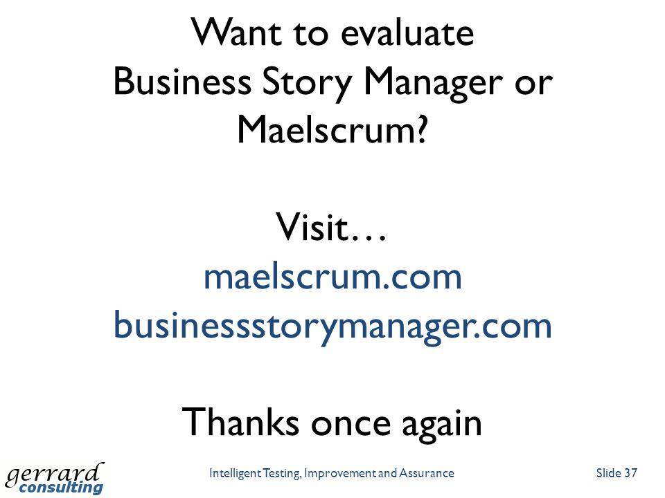 Intelligent Testing, Improvement and AssuranceSlide 37 Want to evaluate Business Story Manager or Maelscrum? Visit… maelscrum.com businessstorymanager