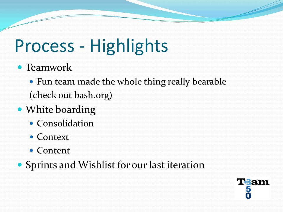 Process - Highlights Teamwork Fun team made the whole thing really bearable (check out bash.org) White boarding Consolidation Context Content Sprints