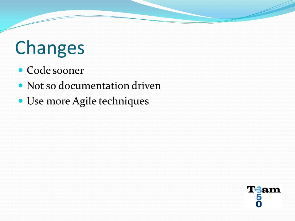 Changes Code sooner Not so documentation driven Use more Agile techniques