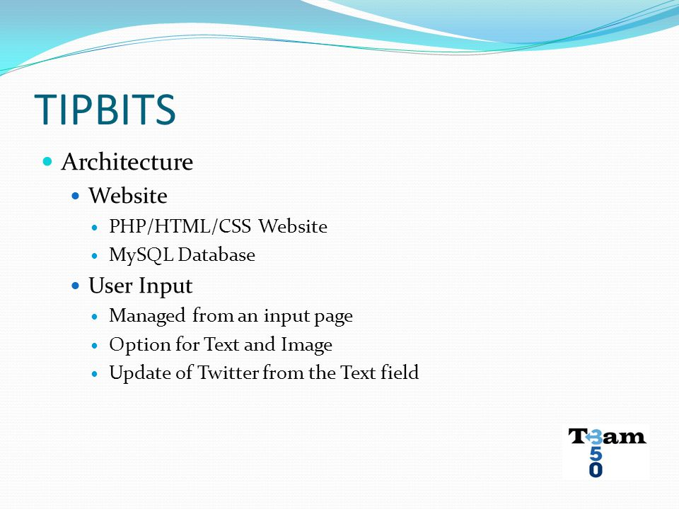 TIPBITS Architecture Website PHP/HTML/CSS Website MySQL Database User Input Managed from an input page Option for Text and Image Update of Twitter fro