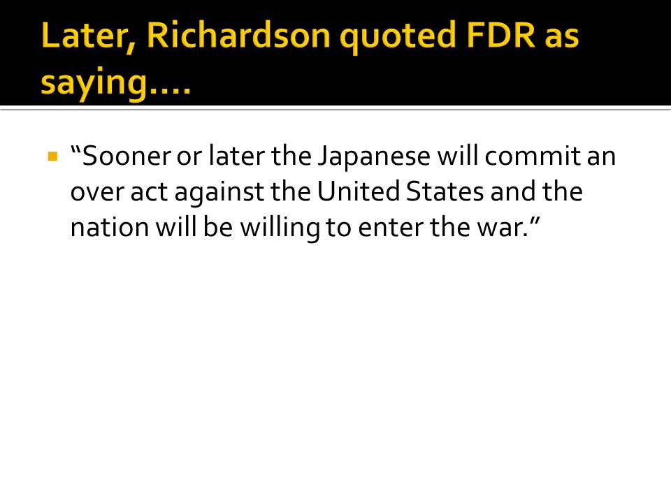 " ""Sooner or later the Japanese will commit an over act against the United States and the nation will be willing to enter the war."""