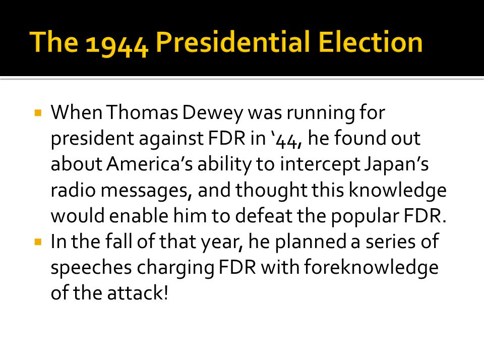  When Thomas Dewey was running for president against FDR in '44, he found out about America's ability to intercept Japan's radio messages, and though