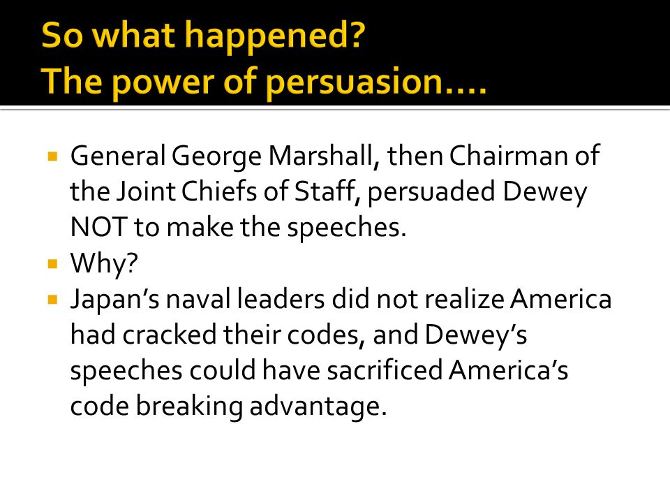  General George Marshall, then Chairman of the Joint Chiefs of Staff, persuaded Dewey NOT to make the speeches.