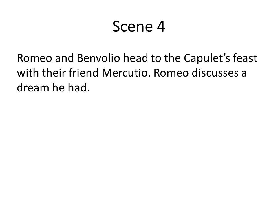 Scene 4 Romeo and Benvolio head to the Capulet's feast with their friend Mercutio. Romeo discusses a dream he had.