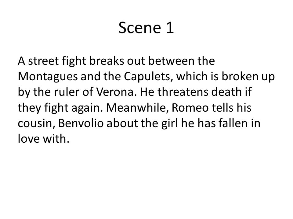 Scene 1 A street fight breaks out between the Montagues and the Capulets, which is broken up by the ruler of Verona. He threatens death if they fight