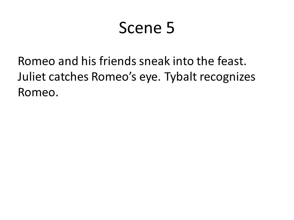 Scene 5 Romeo and his friends sneak into the feast. Juliet catches Romeo's eye. Tybalt recognizes Romeo.