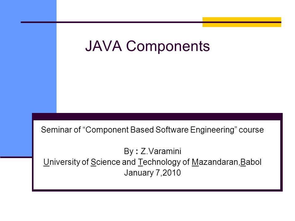 JAVA Components Seminar of Component Based Software Engineering course By : Z.Varamini University of Science and Technology of Mazandaran,Babol January 7,2010