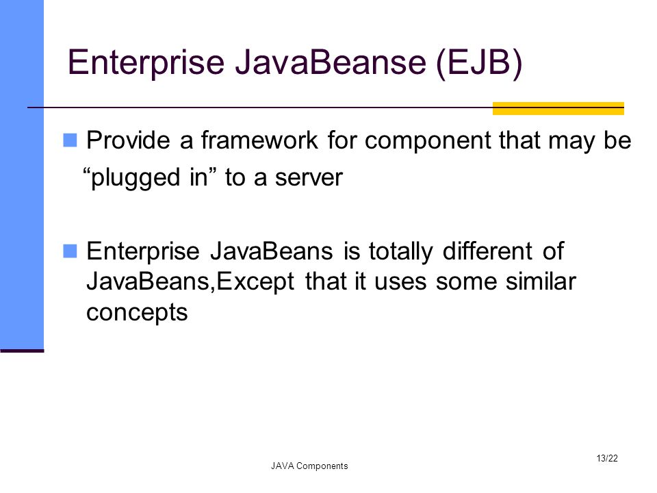 "Enterprise JavaBeanse (EJB) Provide a framework for component that may be ""plugged in"" to a server Enterprise JavaBeans is totally different of JavaBe"