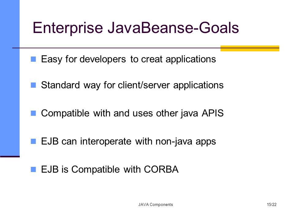 Enterprise JavaBeanse-Goals Easy for developers to creat applications Standard way for client/server applications Compatible with and uses other java APIS EJB can interoperate with non-java apps EJB is Compatible with CORBA JAVA Components15/22