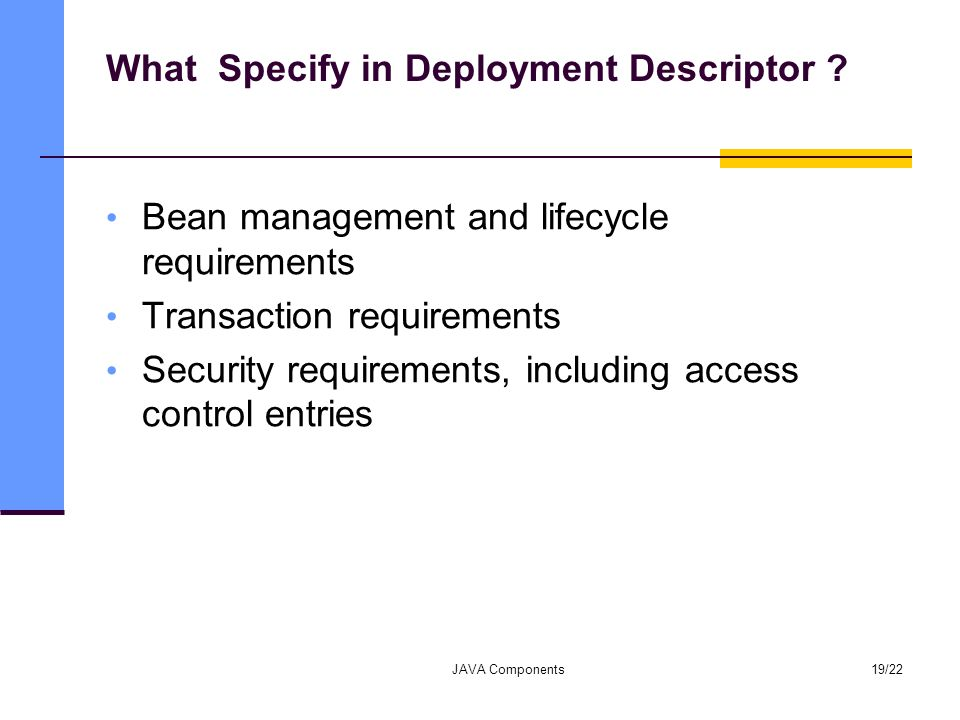 What Specify in Deployment Descriptor ? Bean management and lifecycle requirements Transaction requirements Security requirements, including access co