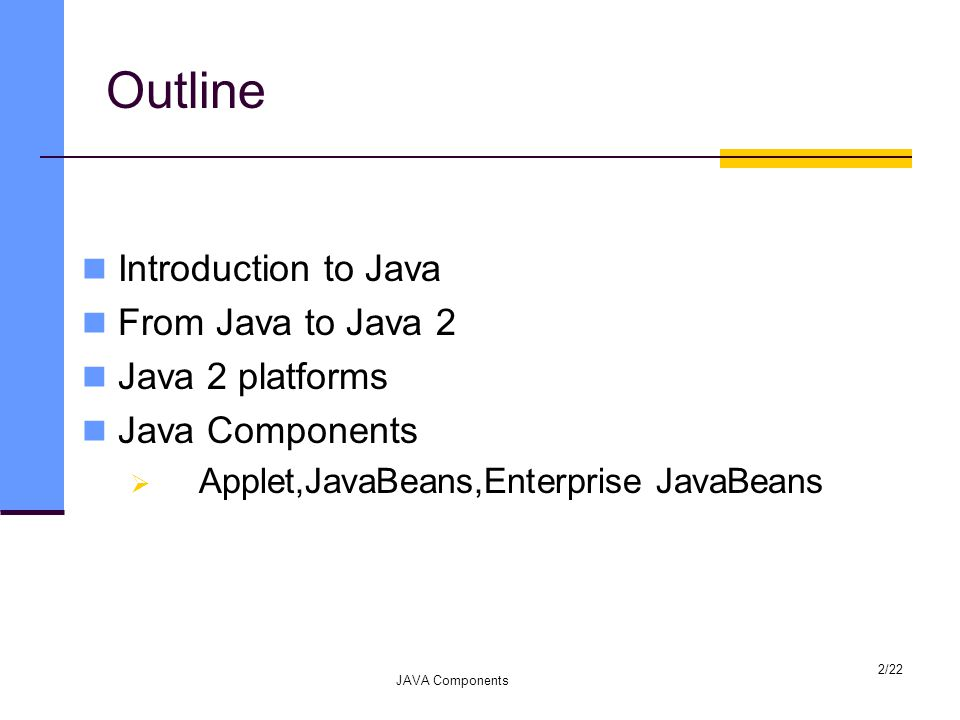 Outline Introduction to Java From Java to Java 2 Java 2 platforms Java Components  Applet,JavaBeans,Enterprise JavaBeans JAVA Components 2/22
