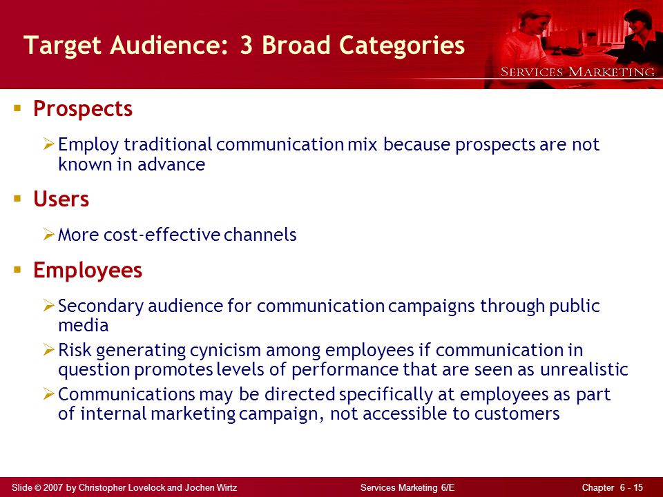Slide © 2007 by Christopher Lovelock and Jochen Wirtz Services Marketing 6/E Chapter 6 - 15 Target Audience: 3 Broad Categories  Prospects  Employ t