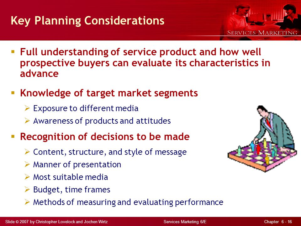 Slide © 2007 by Christopher Lovelock and Jochen Wirtz Services Marketing 6/E Chapter 6 - 16 Key Planning Considerations  Full understanding of servic