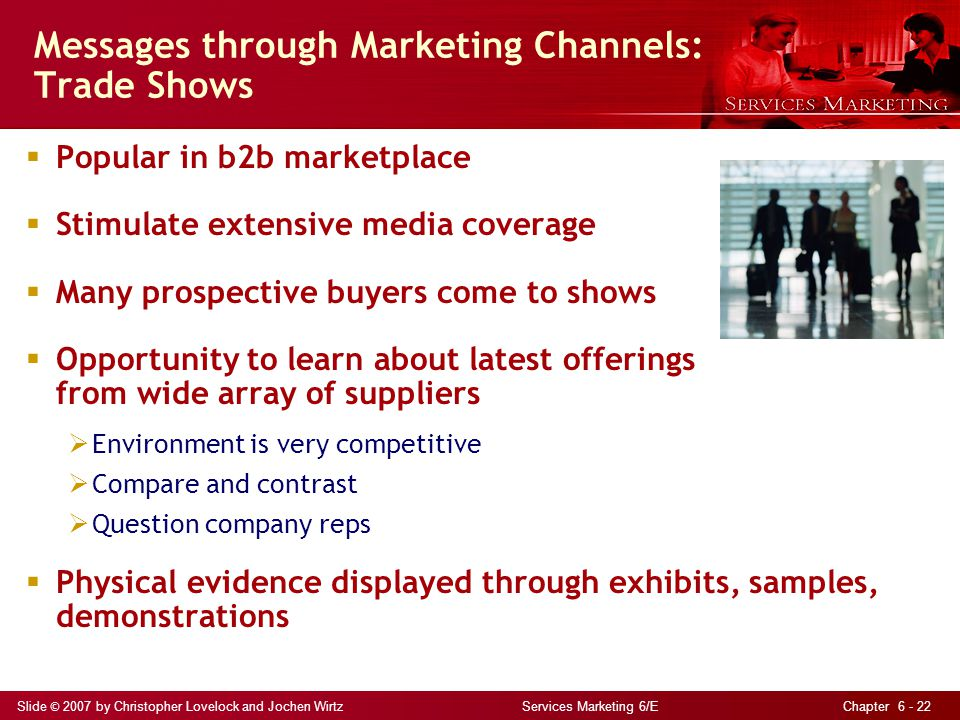 Slide © 2007 by Christopher Lovelock and Jochen Wirtz Services Marketing 6/E Chapter 6 - 22 Messages through Marketing Channels: Trade Shows  Popular