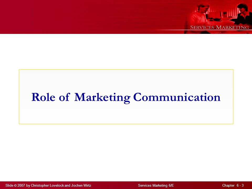 Slide © 2007 by Christopher Lovelock and Jochen Wirtz Services Marketing 6/E Chapter 6 - 3 Role of Marketing Communication