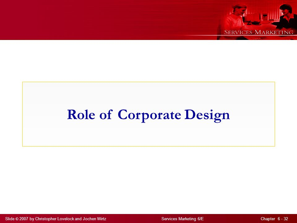Slide © 2007 by Christopher Lovelock and Jochen Wirtz Services Marketing 6/E Chapter 6 - 32 Role of Corporate Design