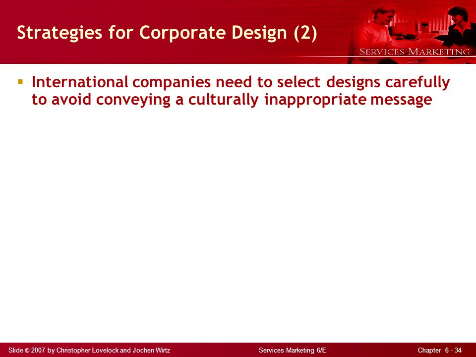 Slide © 2007 by Christopher Lovelock and Jochen Wirtz Services Marketing 6/E Chapter 6 - 34  International companies need to select designs carefully
